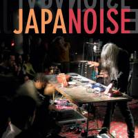 Japanoise: Music at the Edge of Circulation