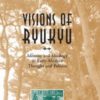 'Visions of Ryukyu: Identity and Ideology in Early-Modern Thought and Politics': Dueling conceptions of the archipelago